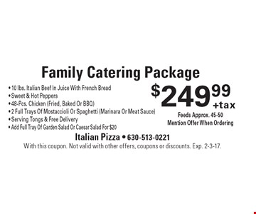 $249.99 + tax Family Catering Package - 10 lbs. Italian Beef In Juice With French Bread- Sweet & Hot Peppers - 48-Pcs. Chicken (Fried, Baked Or BBQ) - 2 Full Trays Of Mostaccioli Or Spaghetti (Marinara Or Meat Sauce) - Serving Tongs & Free Delivery - Add Full Tray Of Garden Salad Or Caesar Salad For $20 Feeds Approx. 45-50 Mention Offer When Ordering. With this coupon. Not valid with other offers, coupons or discounts. Exp. 2-3-17.