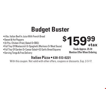 $159.99 + tax Budget Buster - 4 lbs. Italian Beef In Juice With French Bread - Sweet & Hot Peppers - 32-Pcs. Chicken (Fried, Baked Or BBQ) - Full Tray Of Mostaccioli Or Spaghetti (Marinara Or Meat Sauce) - Full Tray Of Garden Or Caesar Salad - 32 Garlic Bread Squares - Serving Tongs & Free Delivery. Feeds Approx. 25-30. Mention Offer When Ordering . With this coupon. Not valid with other offers, coupons or discounts. Exp. 2-3-17.