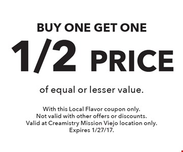 BUY ONE GET ONE1/2 PRICE of equal or lesser value.. With this Local Flavor coupon only. Not valid with other offers or discounts. Valid at Creamistry Mission Viejo location only.Expires 1/27/17.