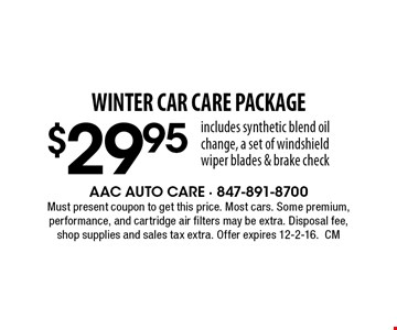 WINTER CAR CARE Package $29.95.Includes synthetic blend oil change, a set of windshield wiper blades & brake check. Must present coupon to get this price. Most cars. Some premium, performance, and cartridge air filters may be extra. Disposal fee, shop supplies and sales tax extra. Offer expires 12-2-16.CM