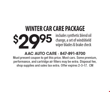 WINTER CAR CARE Package $29.95. includes synthetic blend oil change, a set of windshield wiper blades & brake check. Must present coupon to get this price. Most cars. Some premium, performance, and cartridge air filters may be extra. Disposal fee, shop supplies and sales tax extra. Offer expires 2-3-17.CM