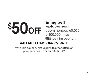 $50 Off timing belt replacement. Recommended 60,000 to 100,000 miles. Free belt inspection. With this coupon. Not valid with other offers or prior services. Expires 2-3-17. CM
