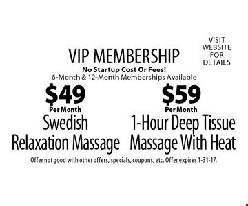 VIP MEMBERSHIP! $59 Per Month 1-Hour Deep Tissue Massage With Heat No Startup Cost Or Fees! 6-Month & 12-Month Memberships Available OR $49 Per Month Swedish Relaxation Massage No Startup Cost Or Fees! 6-Month & 12-Month Memberships Available. Offer not good with other offers, specials, coupons, etc. Offer expires 1-31-17.