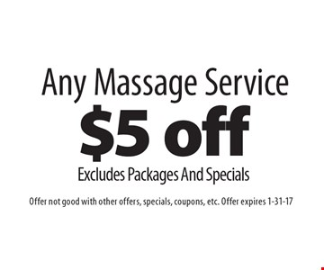 $5 off Any Massage Service, Excludes Packages And Specials. Offer not good with other offers, specials, coupons, etc. Offer expires 1-31-17