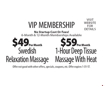 VIP MEMBERSHIP. $59 Per Month 1-Hour Deep Tissue Massage With Heat. No Startup Cost Or Fees! 6-Month & 12-Month Memberships Available. $49 Per Month Swedish Relaxation Massage. No Startup Cost Or Fees! 6-Month & 12-Month Memberships Available. Offer not good with other offers, specials, coupons, etc. Offer expires 1-31-17.