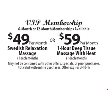 VIP Membership 6-Month or 12-Month Memberships Available $59 Per Month 1-Hour Deep Tissue Massage With Heat (1 each month) OR $49 Per Month Swedish Relaxation Massage (1 each month). May not be combined with other offers, specials, or prior purchases. Not valid with online purchases. Offer expires 3-10-17