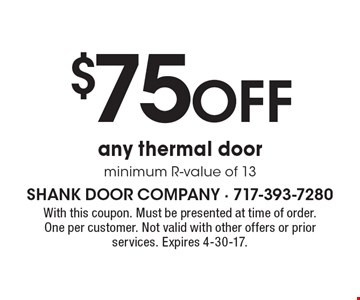 $75 OFF any thermal door minimum R-value of 13. With this coupon. Must be presented at time of order. One per customer. Not valid with other offers or prior services. Expires 4-30-17.