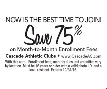 NOW IS THE BEST TIME TO JOIN! Save 75% on Month-to-Month Enrollment Fees. With this card. Enrollment fees, monthly dues and amenities vary by location. Must be 16 years or older with a valid photo I.D. and a local resident. Expires 12/31/16.