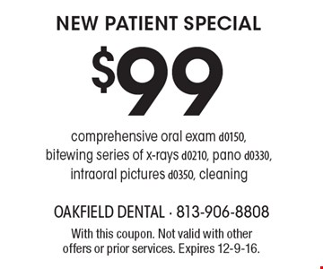 $99 NEW PATIENT SPECIAL. Comprehensive oral exam d0150, bitewing series of x-rays d0210, pano d0330, intraoral pictures d0350, cleaning. With this coupon. Not valid with other offers or prior services. Expires 12-9-16.