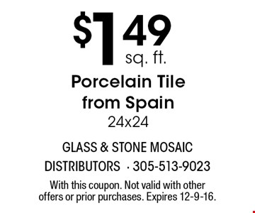 $1.49 sq. ft. Porcelain tile from Spain 24x24. With this coupon. Not valid with other offers or prior purchases. Expires 12-9-16.