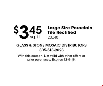 $3.45 sq. ft. large size porcelain tile rectified 20x40. With this coupon. Not valid with other offers or prior purchases. Expires 12-9-16.