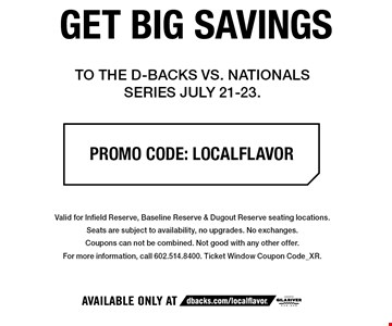 GET BIG SAVINGS TO THE D-BACKS VS. NATIONALS SERIES JULY 21-23. PROMO CODE: LOCALFLAVOR. Valid for Infield Reserve, Baseline Reserve & Dugout Reserve seating locations. Seats are subject to availability, no upgrades. No exchanges. Coupons can not be combined. Not good with any other offer. For more information, call 602.514.8400. Ticket Window Coupon Code_XR.