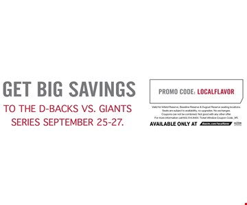GET BIG SAVINGS TO THE D-BACKS VS. GIANTS SERIES SEPTEMBER 25-27. PROMO CODE: LOCALFLAVOR. Valid for Infield Reserve, Baseline Reserve & Dugout Reserve seating locations. Seats are subject to availability, no upgrades. No exchanges. Coupons can not be combined. Not good with any other offer For more information call 602.514.8400. Ticket Window Coupon Code_XR.
