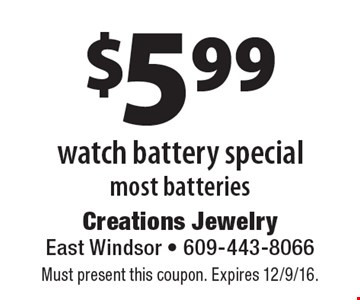 $5.99 watch battery special most batteries. Must present this coupon. Expires 12/9/16.
