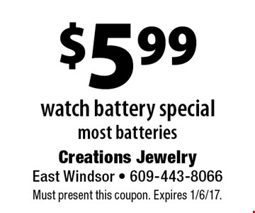 $5.99 watch battery special. Most batteries. Must present this coupon. Expires 1/6/17.