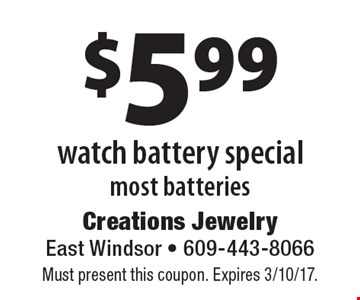 $5.99 watch battery special most batteries. Must present this coupon. Expires 3/10/17.