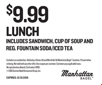 $9.99 Lunch Includes Sandwich, CUP OF SOUP AND REG. FOUNTAIN SODA/ICED TEA. Excludes Lox sandwiches. Valid only at Union, NJ and Westfield, NJ Manhattan Bagel locations. Present when ordering. Not valid with any other offer. One coupon per customer. Customer pays applicable taxes.No reproduction allowed. Cash value 1/100¢. 2016 Einstein Noah Restaurant Group, Inc.
