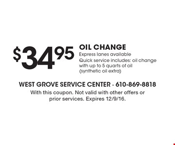 $34.95 oil change. Express lanes available. Quick service includes: oil change with up to 5 quarts of oil (synthetic oil extra). With this coupon. Not valid with other offers or prior services. Expires 12/9/16.