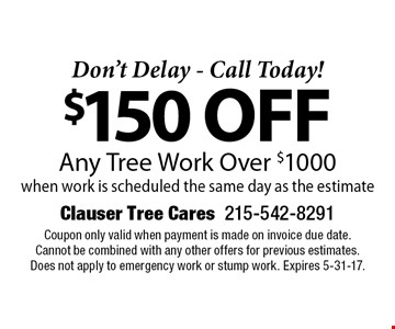 Don't Delay - Call Today! $150 off Any Tree Work Over $1000when work is scheduled the same day as the estimate. Coupon only valid when payment is made on invoice due date. Cannot be combined with any other offers for previous estimates. Does not apply to emergency work or stump work. Expires 5-31-17.