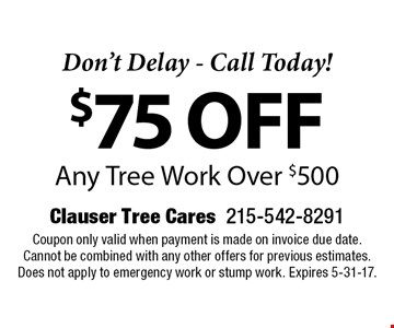 Don't Delay - Call Today! $75 off Any Tree Work Over $500. Coupon only valid when payment is made on invoice due date. Cannot be combined with any other offers for previous estimates. Does not apply to emergency work or stump work. Expires 5-31-17.