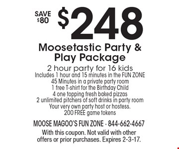 $248 Moosetastic Party & Play Package 2 hour party for 16 kids Includes 1 hour and 15 minutes in the FUN ZONE 45 Minutes in a private party room 1 free T-shirt for the Birthday Child 4 one topping fresh baked pizzas 2 unlimited pitchers of soft drinks in party room Your very own party host or hostess. 200 FREE game tokens Save $80. With this coupon. Not valid with other offers or prior purchases. Expires 2-3-17.
