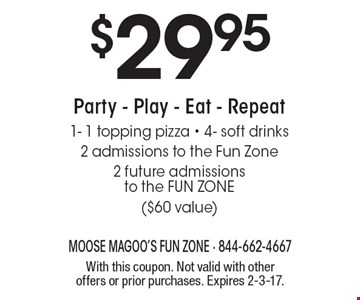 $29.95 Party - Play - Eat - Repeat 1- 1 topping pizza - 4- soft drinks 2 admissions to the Fun Zone 2 future admissions to the FUN ZONE ($60 value). With this coupon. Not valid with other offers or prior purchases. Expires 2-3-17.