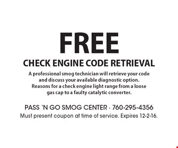 Free check engine code retrieval. A professional smog technician will retrieve your code and discuss your available diagnostic option. Reasons for a check engine light range from a loose gas cap to a faulty catalytic converter. Must present coupon at time of service. Expires 12-2-16.