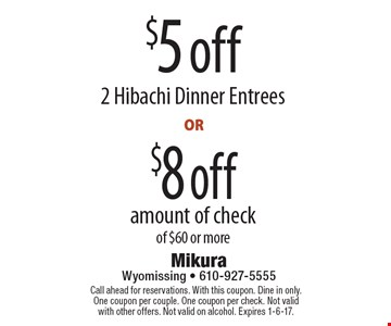 $8 off amount of check of $60 or more. $5 off 2 Hibachi Dinner Entrees. Call ahead for reservations. With this coupon. Dine in only. One coupon per couple. One coupon per check. Not valid with other offers. Not valid on alcohol. Expires 1-6-17.