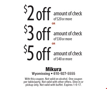 $2 off amount of check of $20 or more. $5 off amount of check of $40 or more. $3 off amount of check of $30 or more. With this coupon. Not valid on alcohol. One coupon per table/party. Not valid with other offers. Dine in or pickup only. Not valid with buffet. Expires 1-6-17.