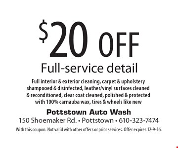 $20off full-service detail. Full interior & exterior cleaning, carpet & upholstery shampooed & disinfected, leather/vinyl surfaces cleaned & reconditioned, clear coat cleaned, polished & protected with 100% carnauba wax, tires & wheels like new. With this coupon. Not valid with other offers or prior services. Offer expires 12-9-16.
