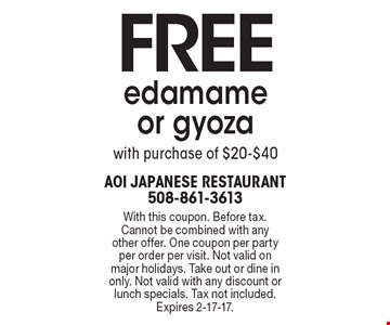 Free edamame or gyoza with purchase of $20-$40. With this coupon. Before tax. Cannot be combined with any other offer. One coupon per party per order per visit. Not valid on major holidays. Take out or dine in only. Not valid with any discount or lunch specials. Tax not included. Expires 2-17-17.