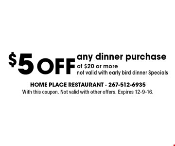 $5 Off any dinner purchase of $20 or more. Not valid with early bird dinner Specials. With this coupon. Not valid with other offers. Expires 12-9-16.
