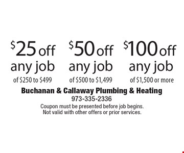 $25 off any job of $250 to $499 or $50 off any job $500 to $1,499 or $100 off any job of of $1,500 or more. Coupon must be presented before job begins. Not valid with other offers or prior services.