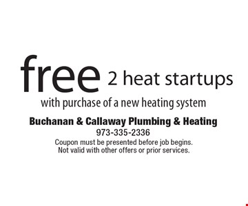 free 2 heat startups with purchase of a new heating system. Coupon must be presented before job begins. Not valid with other offers or prior services.