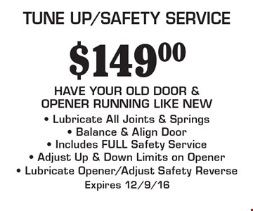 TUNE UP/SAFETY SERVICE $149.00. HAVE YOUR OLD DOOR & OPENER RUNNING LIKE NEW. Lubricate All Joints & Springs, Balance & Align Door, Includes FULL Safety Service, Adjust Up & Down Limits on Opener, Lubricate Opener/Adjust Safety Reverse. Expires 12/9/16