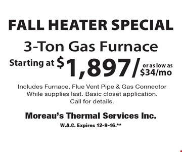 Fall Heater Special! Starting at $1,897/$34/moor as low as 3-Ton Gas Furnace Includes Furnace, Flue Vent Pipe & Gas Connector. While supplies last. Basic closet application.Call for details. W.A.C. Expires 12-9-16.**