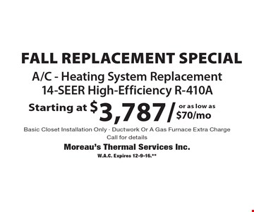 Starting at $3,787/$70/moor as low as A/C - Heating System Replacement 14-SEER High-Efficiency R-410A. Basic Closet Installation Only - Ductwork Or A Gas Furnace Extra Charge. Call for details. W.A.C. Expires 12-9-16.**