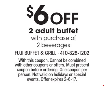 $6 off 2 adult buffet with purchase of 2 beverages. With this coupon. Cannot be combined with other coupons or offers. Must present coupon before ordering. One coupon per person. Not valid on holidays or special events. Offer expires 2-6-17.