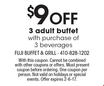 $9 off 3 adult buffet with purchase of 3 beverages. With this coupon. Cannot be combined with other coupons or offers. Must present coupon before ordering. One coupon per person. Not valid on holidays or special events. Offer expires 2-6-17.