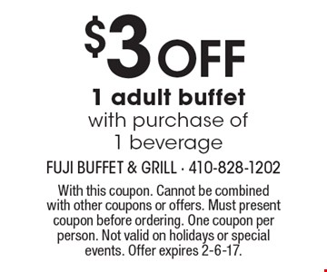 $3 off 1 adult buffet with purchase of 1 beverage. With this coupon. Cannot be combined with other coupons or offers. Must present coupon before ordering. One coupon per person. Not valid on holidays or special events. Offer expires 2-6-17.