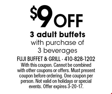 $9 off 3 adult buffets with purchase of 3 beverages. With this coupon. Cannot be combined with other coupons or offers. Must present coupon before ordering. One coupon per person. Not valid on holidays or special events. Offer expires 3-20-17.