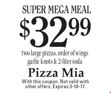 $32.99 Super Mega Meal. Two large pizzas, order of wings garlic knots & 2-liter soda. With this coupon. Not valid with other offers. Expires 3-10-17.