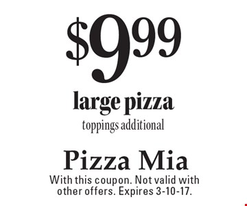 $9.99 large pizza, toppings additional. With this coupon. Not valid with other offers. Expires 3-10-17.