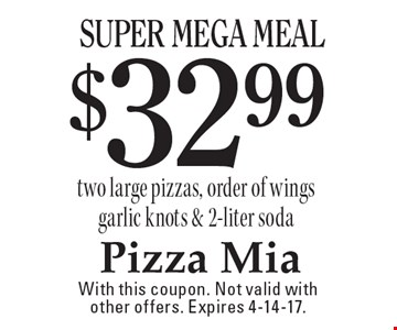 $32.99 super mega meal. Two large pizzas, order of wings garlic knots & 2-liter soda. With this coupon. Not valid with other offers. Expires 4-14-17.
