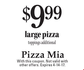 $9.99 large pizza. Toppings additional. With this coupon. Not valid with other offers. Expires 4-14-17.