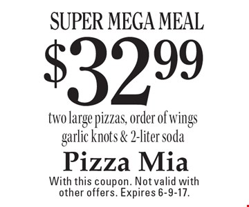 $32.99 Super Mega Meal two large pizzas, order of wings garlic knots & 2-liter soda. With this coupon. Not valid with other offers. Expires 6-9-17.