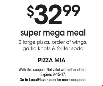 $32 .99 super mega meal. 2 large pizza, order of wings, garlic knots & 2-liter soda. With this coupon. Not valid with other offers. Expires 9-15-17. Go to LocalFlavor.com for more coupons.