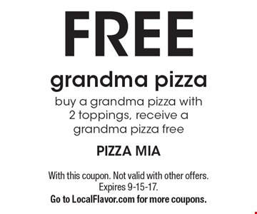 FREE grandma pizza. Buy a grandma pizza with 2 toppings, receive a grandma pizza free. With this coupon. Not valid with other offers. Expires 9-15-17. Go to LocalFlavor.com for more coupons.