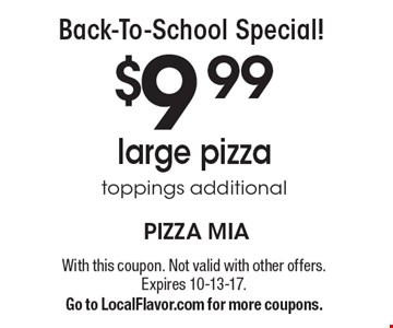 Back-To-School Special! $9.99 large pizza toppings additional. With this coupon. Not valid with other offers. Expires 10-13-17.Go to LocalFlavor.com for more coupons.