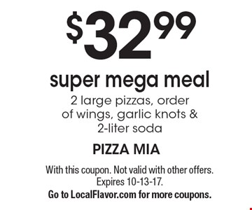 $32 .99 super mega meal 2 large pizzas, order of wings, garlic knots & 2-liter soda. With this coupon. Not valid with other offers. Expires 10-13-17.Go to LocalFlavor.com for more coupons.